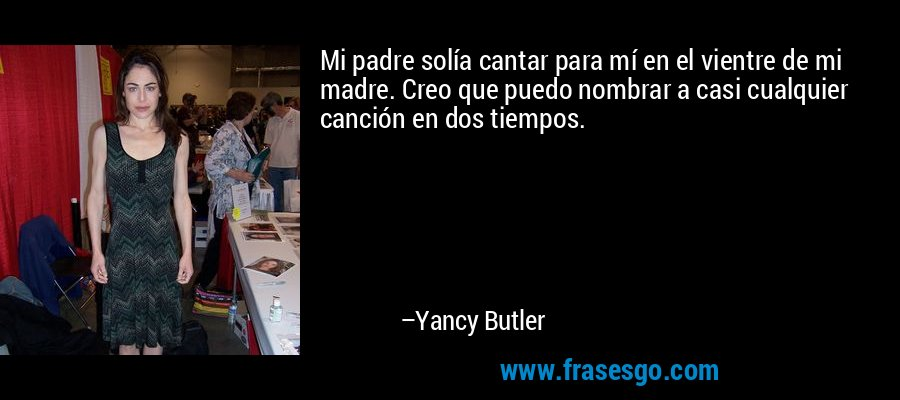 Mi padre solía cantar para mí en el vientre de mi madre. Creo que puedo nombrar a casi cualquier canción en dos tiempos. – Yancy Butler