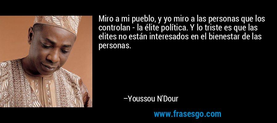 Miro a mi pueblo, y yo miro a las personas que los controlan - la élite política. Y lo triste es que las elites no están interesados en el bienestar de las personas. – Youssou N'Dour