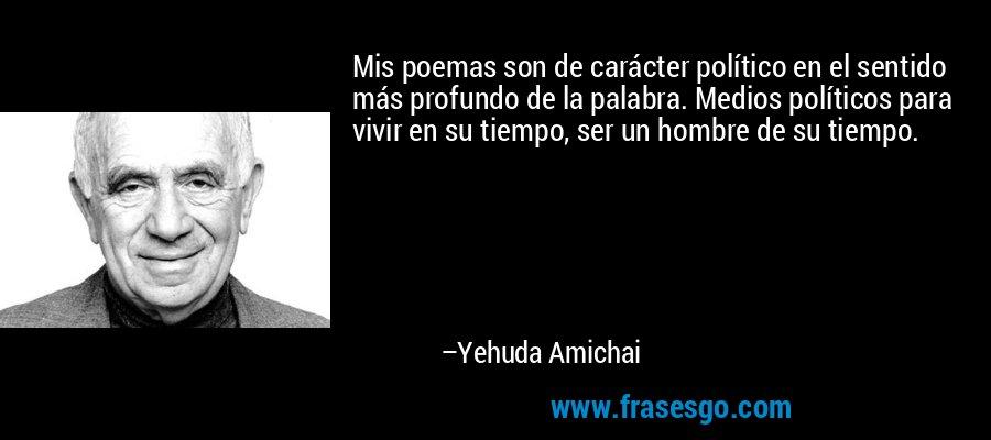 Mis poemas son de carácter político en el sentido más profundo de la palabra. Medios políticos para vivir en su tiempo, ser un hombre de su tiempo. – Yehuda Amichai