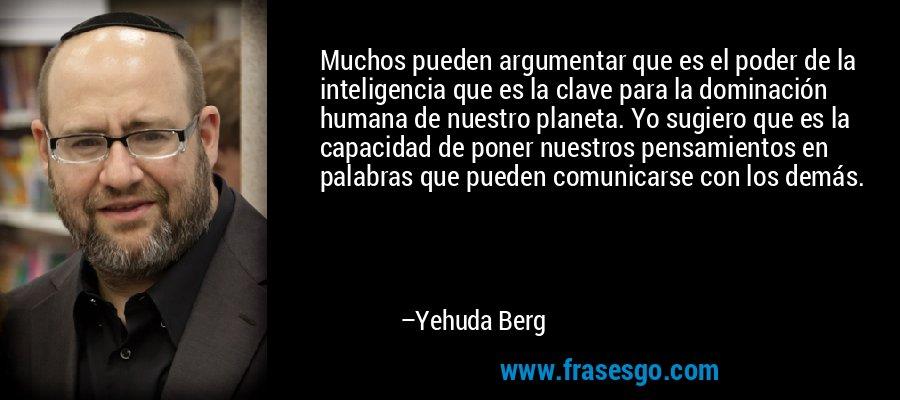 Muchos pueden argumentar que es el poder de la inteligencia que es la clave para la dominación humana de nuestro planeta. Yo sugiero que es la capacidad de poner nuestros pensamientos en palabras que pueden comunicarse con los demás. – Yehuda Berg