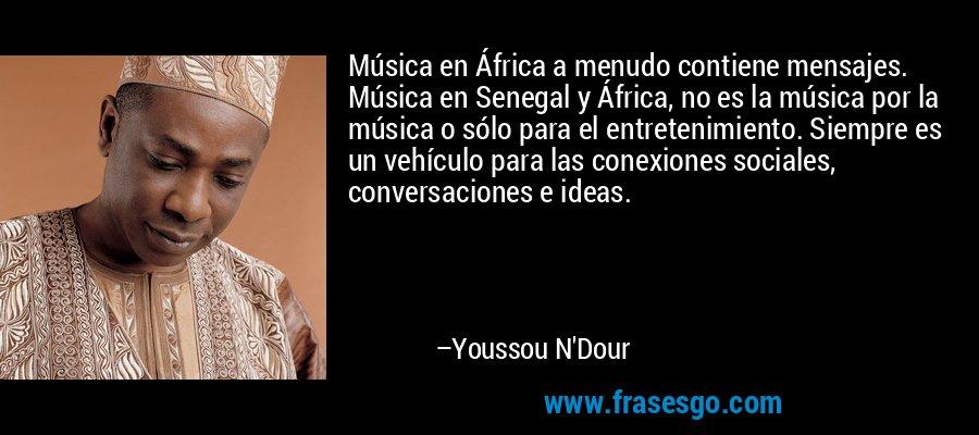 Música en África a menudo contiene mensajes. Música en Senegal y África, no es la música por la música o sólo para el entretenimiento. Siempre es un vehículo para las conexiones sociales, conversaciones e ideas. – Youssou N'Dour