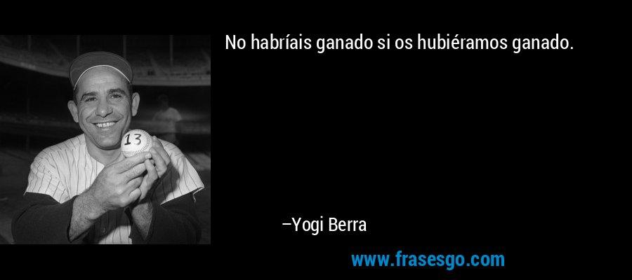 No habríais ganado si os hubiéramos ganado. – Yogi Berra