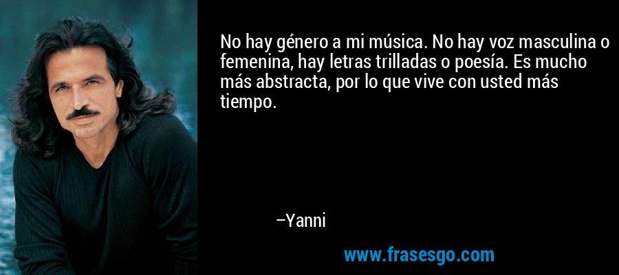 No hay género a mi música. No hay voz masculina o femenina, hay letras trilladas o poesía. Es mucho más abstracta, por lo que vive con usted más tiempo. – Yanni