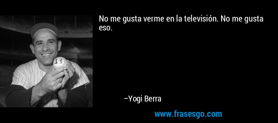 No me gusta verme en la televisión. No me gusta eso. – Yogi Berra