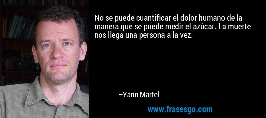 No se puede cuantificar el dolor humano de la manera que se puede medir el azúcar. La muerte nos llega una persona a la vez. – Yann Martel