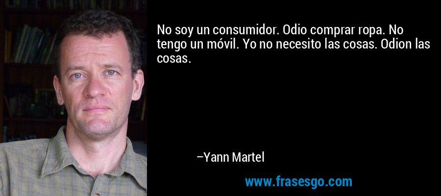 No soy un consumidor. Odio comprar ropa. No tengo un móvil. Yo no necesito las cosas. Odion las cosas. – Yann Martel