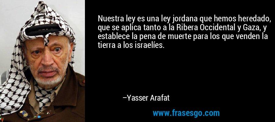 Nuestra ley es una ley jordana que hemos heredado, que se aplica tanto a la Ribera Occidental y Gaza, y establece la pena de muerte para los que venden la tierra a los israelíes. – Yasser Arafat