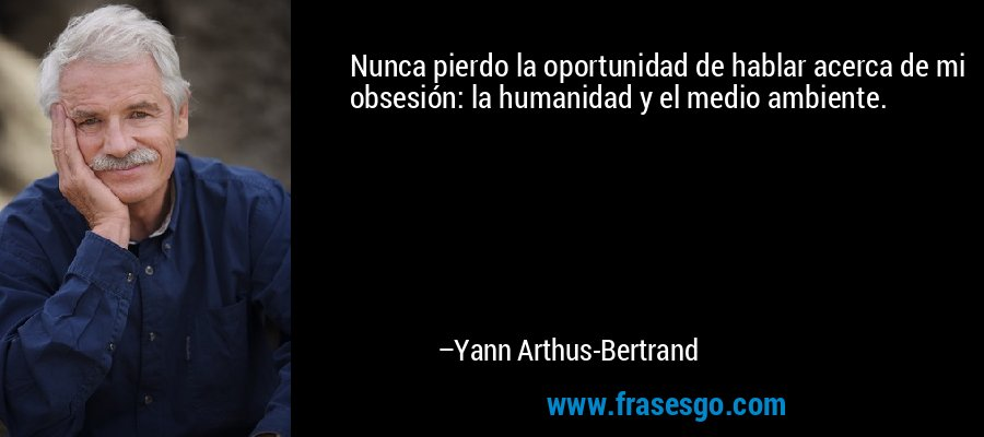 Nunca pierdo la oportunidad de hablar acerca de mi obsesión: la humanidad y el medio ambiente. – Yann Arthus-Bertrand