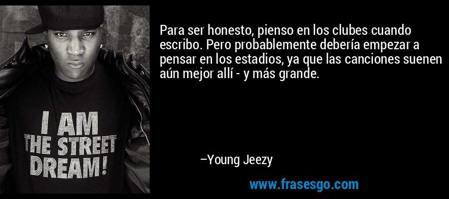 Para ser honesto, pienso en los clubes cuando escribo. Pero probablemente debería empezar a pensar en los estadios, ya que las canciones suenen aún mejor allí - y más grande. – Young Jeezy