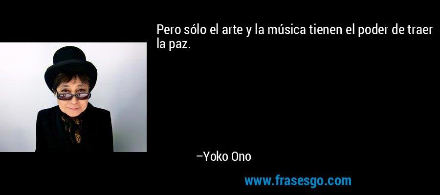Pero sólo el arte y la música tienen el poder de traer la paz. – Yoko Ono