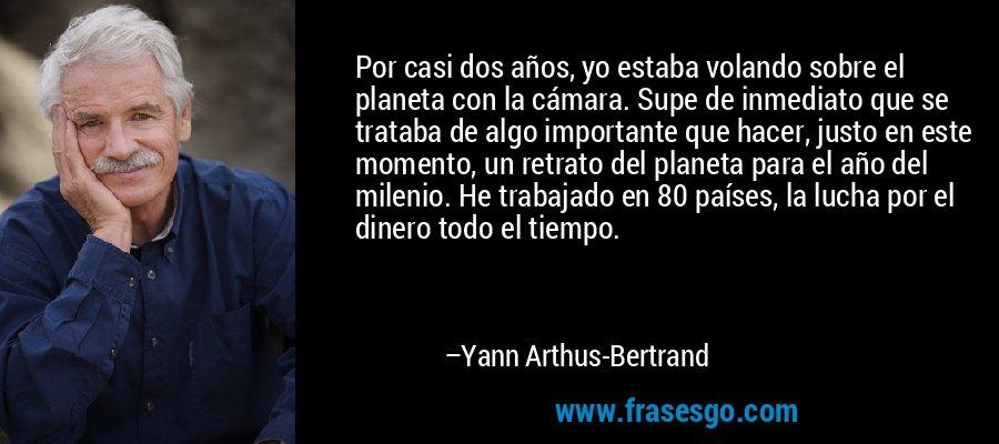 Por casi dos años, yo estaba volando sobre el planeta con la cámara. Supe de inmediato que se trataba de algo importante que hacer, justo en este momento, un retrato del planeta para el año del milenio. He trabajado en 80 países, la lucha por el dinero todo el tiempo. – Yann Arthus-Bertrand