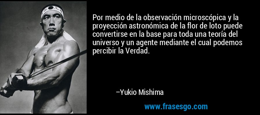 Por medio de la observación microscópica y la proyección astronómica de la flor de loto puede convertirse en la base para toda una teoría del universo y un agente mediante el cual podemos percibir la Verdad. – Yukio Mishima