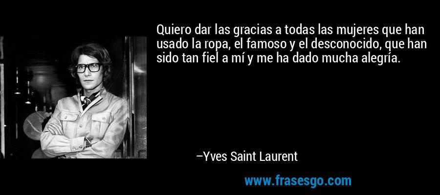 Quiero dar las gracias a todas las mujeres que han usado la ropa, el famoso y el desconocido, que han sido tan fiel a mí y me ha dado mucha alegría. – Yves Saint Laurent