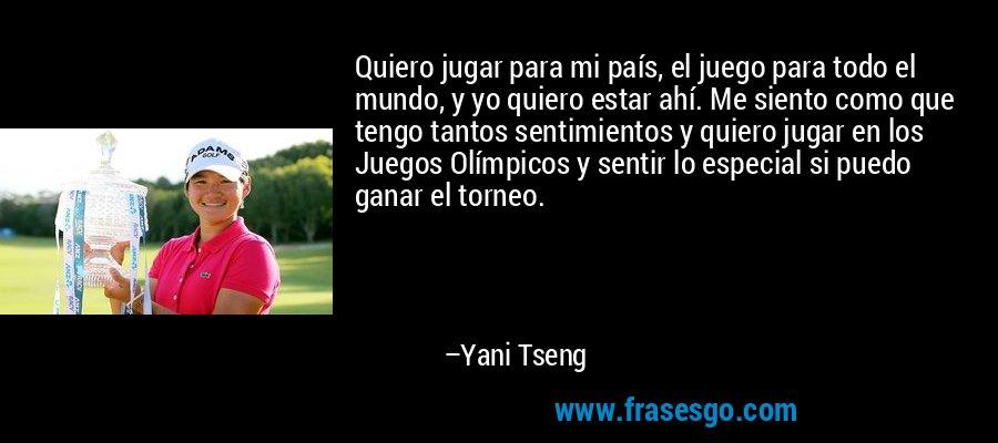 Quiero jugar para mi país, el juego para todo el mundo, y yo quiero estar ahí. Me siento como que tengo tantos sentimientos y quiero jugar en los Juegos Olímpicos y sentir lo especial si puedo ganar el torneo. – Yani Tseng