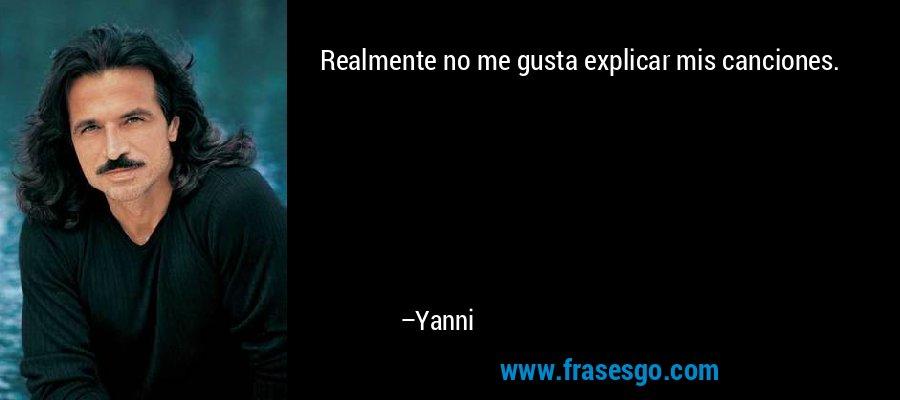 Realmente no me gusta explicar mis canciones. – Yanni