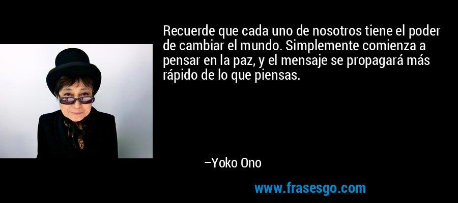 Recuerde que cada uno de nosotros tiene el poder de cambiar el mundo. Simplemente comienza a pensar en la paz, y el mensaje se propagará más rápido de lo que piensas. – Yoko Ono