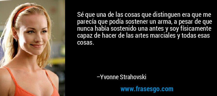 Sé que una de las cosas que distinguen era que me parecía que podía sostener un arma, a pesar de que nunca había sostenido una antes y soy físicamente capaz de hacer de las artes marciales y todas esas cosas. – Yvonne Strahovski
