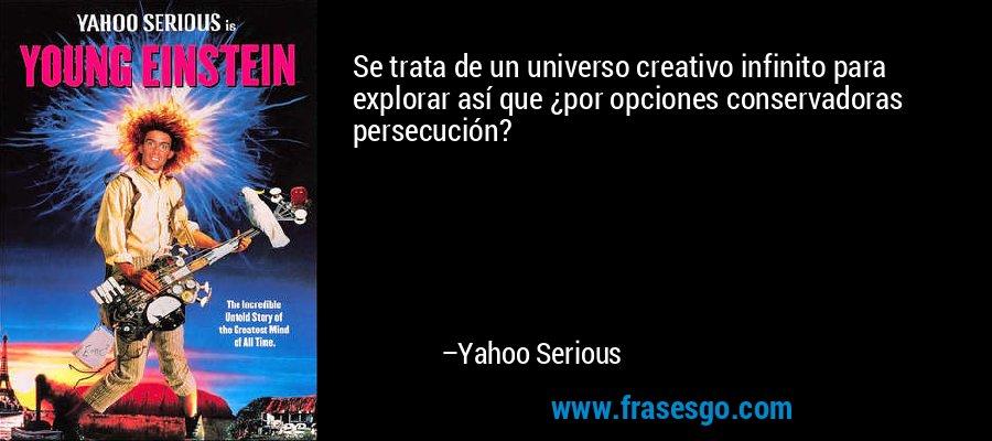 Se trata de un universo creativo infinito para explorar así que ¿por opciones conservadoras persecución? – Yahoo Serious