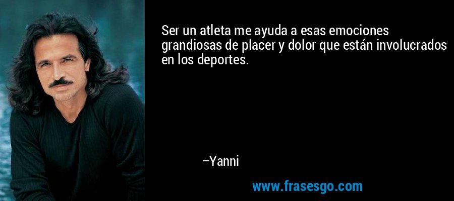 Ser un atleta me ayuda a esas emociones grandiosas de placer y dolor que están involucrados en los deportes. – Yanni