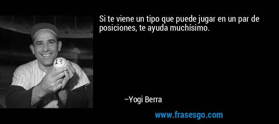 Si te viene un tipo que puede jugar en un par de posiciones, te ayuda muchísimo. – Yogi Berra