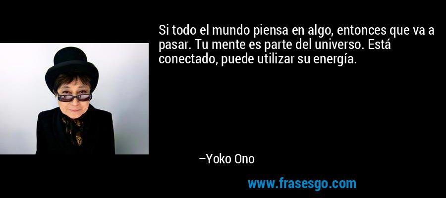 Si todo el mundo piensa en algo, entonces que va a pasar. Tu mente es parte del universo. Está conectado, puede utilizar su energía. – Yoko Ono