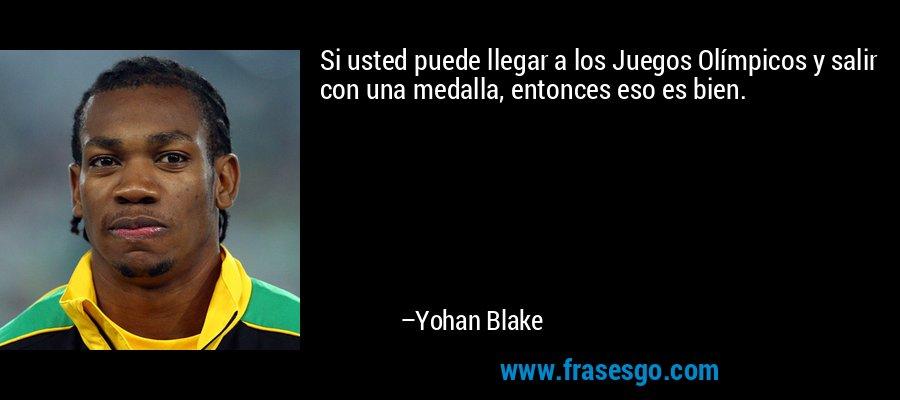 Si usted puede llegar a los Juegos Olímpicos y salir con una medalla, entonces eso es bien. – Yohan Blake