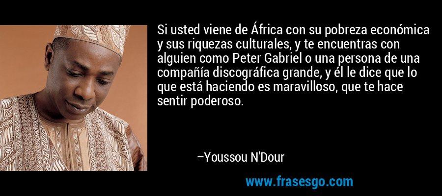 Si usted viene de África con su pobreza económica y sus riquezas culturales, y te encuentras con alguien como Peter Gabriel o una persona de una compañía discográfica grande, y él le dice que lo que está haciendo es maravilloso, que te hace sentir poderoso. – Youssou N'Dour