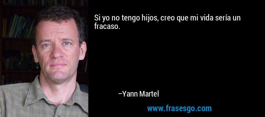 Si yo no tengo hijos, creo que mi vida sería un fracaso. – Yann Martel