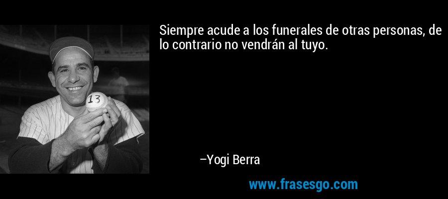 Siempre acude a los funerales de otras personas, de lo contrario no vendrán al tuyo. – Yogi Berra