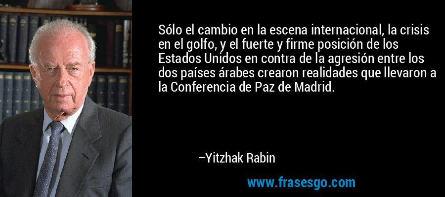 Sólo el cambio en la escena internacional, la crisis en el golfo, y el fuerte y firme posición de los Estados Unidos en contra de la agresión entre los dos países árabes crearon realidades que llevaron a la Conferencia de Paz de Madrid. – Yitzhak Rabin