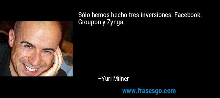 Sólo hemos hecho tres inversiones: Facebook, Groupon y Zynga. – Yuri Milner