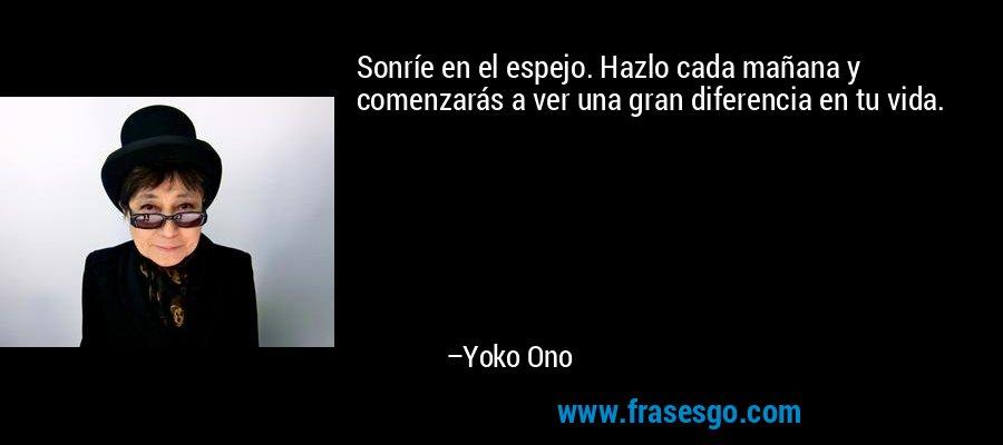 Sonríe en el espejo. Hazlo cada mañana y comenzarás a ver una gran diferencia en tu vida. – Yoko Ono