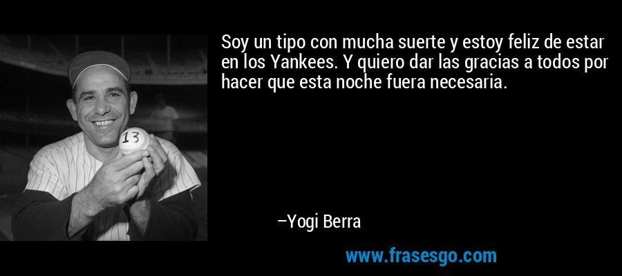 Soy un tipo con mucha suerte y estoy feliz de estar en los Yankees. Y quiero dar las gracias a todos por hacer que esta noche fuera necesaria. – Yogi Berra