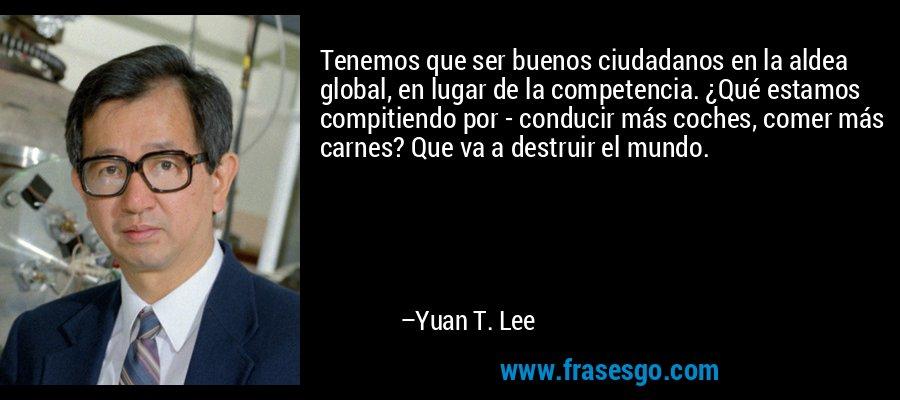 Tenemos que ser buenos ciudadanos en la aldea global, en lugar de la competencia. ¿Qué estamos compitiendo por - conducir más coches, comer más carnes? Que va a destruir el mundo. – Yuan T. Lee