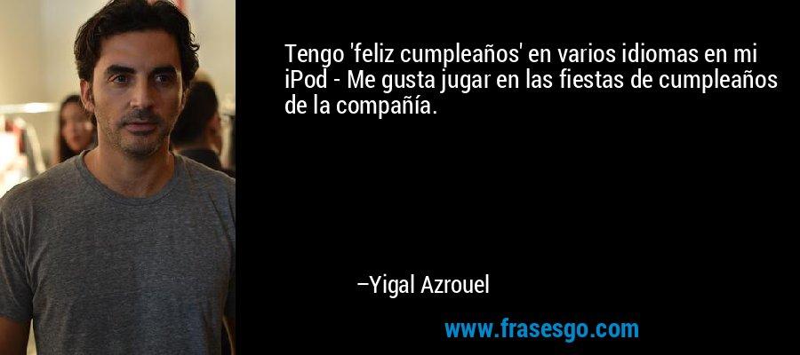 Tengo 'feliz cumpleaños' en varios idiomas en mi iPod - Me gusta jugar en las fiestas de cumpleaños de la compañía. – Yigal Azrouel