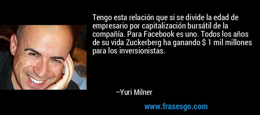 Tengo esta relación que si se divide la edad de empresario por capitalización bursátil de la compañía. Para Facebook es uno. Todos los años de su vida Zuckerberg ha ganando $ 1 mil millones para los inversionistas. – Yuri Milner