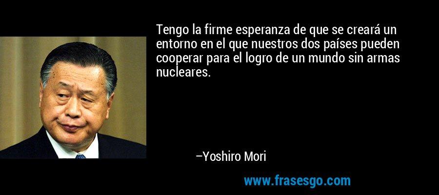Tengo la firme esperanza de que se creará un entorno en el que nuestros dos países pueden cooperar para el logro de un mundo sin armas nucleares. – Yoshiro Mori