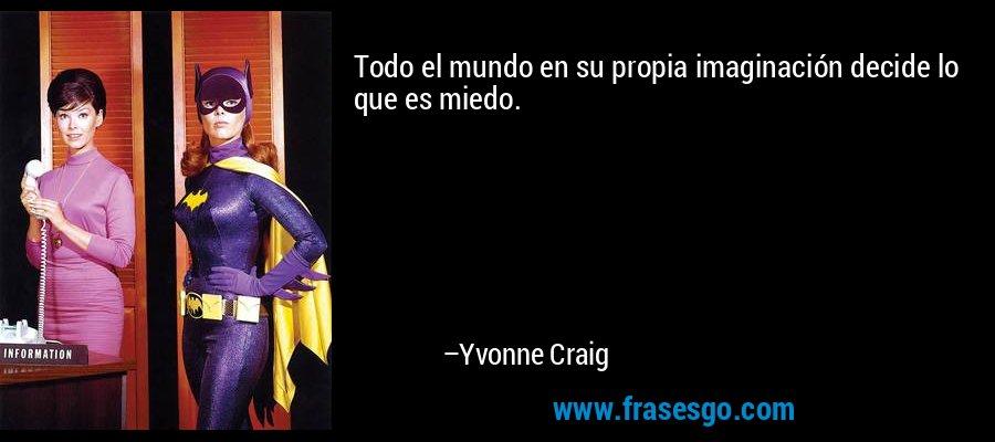 Todo el mundo en su propia imaginación decide lo que es miedo. – Yvonne Craig