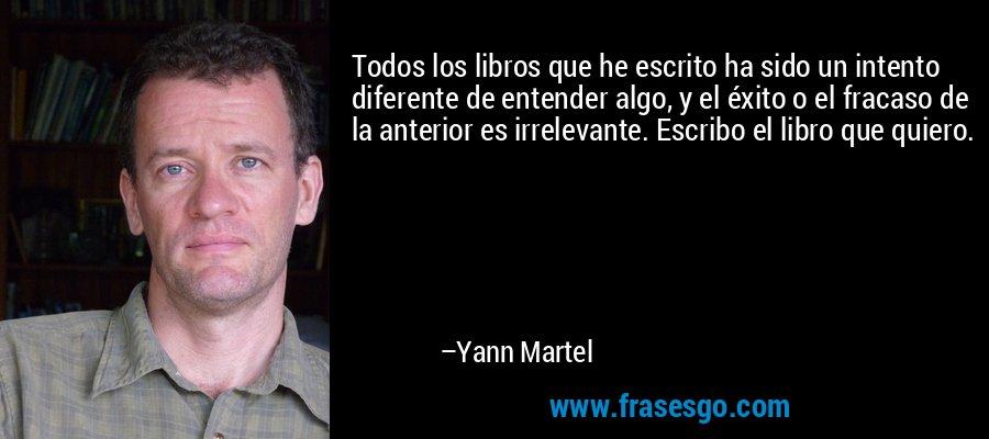 Todos los libros que he escrito ha sido un intento diferente de entender algo, y el éxito o el fracaso de la anterior es irrelevante. Escribo el libro que quiero. – Yann Martel