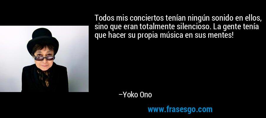 Todos mis conciertos tenían ningún sonido en ellos, sino que eran totalmente silencioso. La gente tenía que hacer su propia música en sus mentes! – Yoko Ono