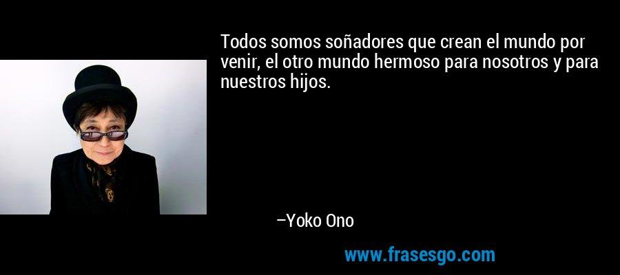 Todos somos soñadores que crean el mundo por venir, el otro mundo hermoso para nosotros y para nuestros hijos. – Yoko Ono