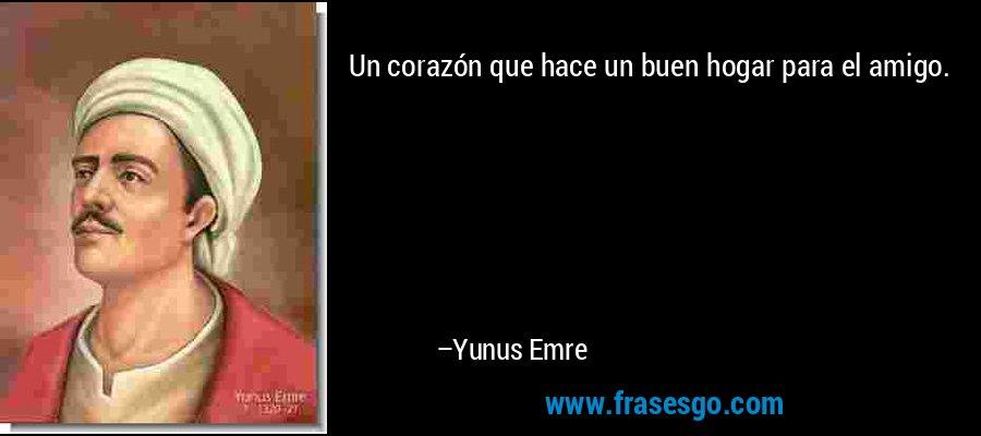 Un corazón que hace un buen hogar para el amigo. – Yunus Emre
