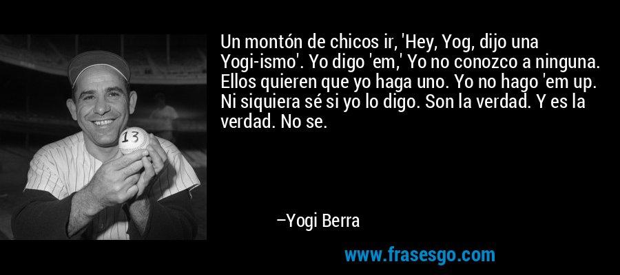 Un montón de chicos ir, 'Hey, Yog, dijo una Yogi-ismo'. Yo digo 'em,' Yo no conozco a ninguna. Ellos quieren que yo haga uno. Yo no hago 'em up. Ni siquiera sé si yo lo digo. Son la verdad. Y es la verdad. No se. – Yogi Berra