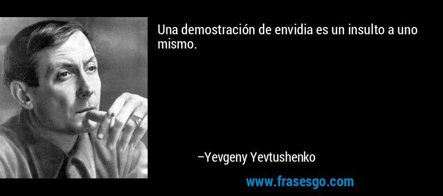 Una demostración de envidia es un insulto a uno mismo. – Yevgeny Yevtushenko