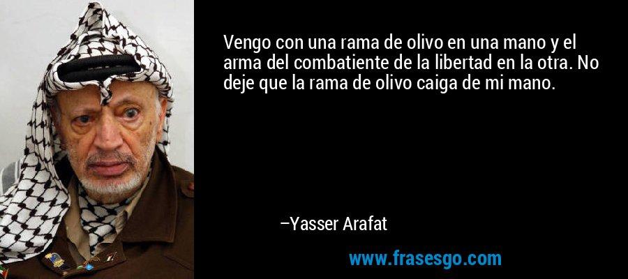 Vengo con una rama de olivo en una mano y el arma del combatiente de la libertad en la otra. No deje que la rama de olivo caiga de mi mano. – Yasser Arafat