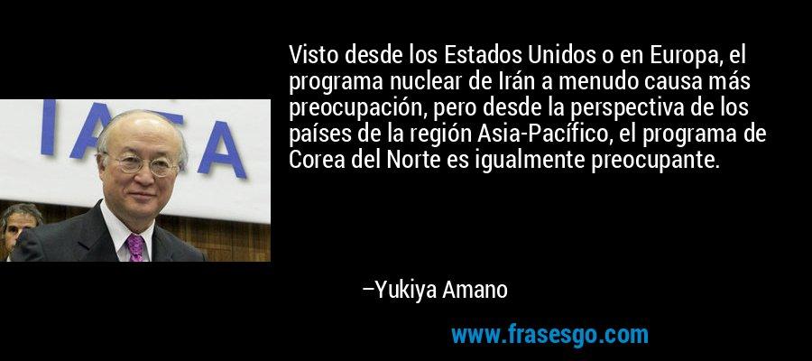 Visto desde los Estados Unidos o en Europa, el programa nuclear de Irán a menudo causa más preocupación, pero desde la perspectiva de los países de la región Asia-Pacífico, el programa de Corea del Norte es igualmente preocupante. – Yukiya Amano