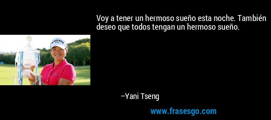 Voy a tener un hermoso sueño esta noche. También deseo que todos tengan un hermoso sueño. – Yani Tseng