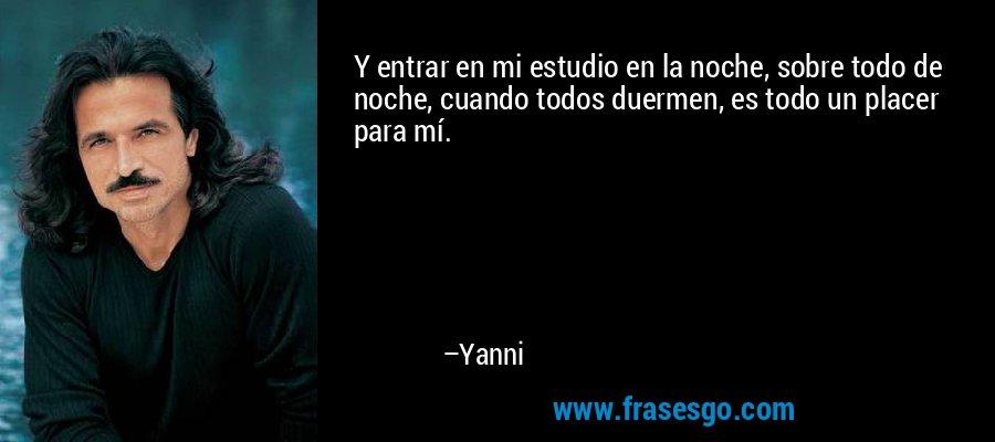 Y entrar en mi estudio en la noche, sobre todo de noche, cuando todos duermen, es todo un placer para mí. – Yanni