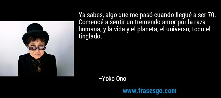 Ya sabes, algo que me pasó cuando llegué a ser 70. Comencé a sentir un tremendo amor por la raza humana, y la vida y el planeta, el universo, todo el tinglado. – Yoko Ono