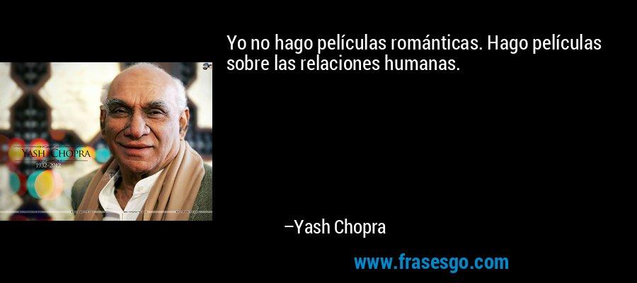 Yo no hago películas románticas. Hago películas sobre las relaciones humanas. – Yash Chopra